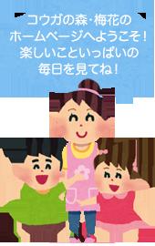 コウガの森・梅花のホームページへようこそ!楽しいこといっぱいの毎日を見てね!